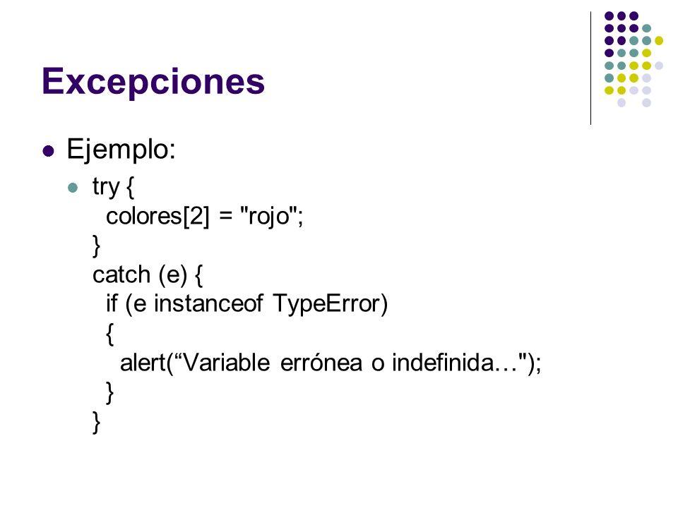 Excepciones Ejemplo: try { colores[2] = rojo ; } catch (e) { if (e instanceof TypeError) { alert( Variable errónea o indefinida… ); } }